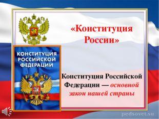 «Конституция России» Конституция Российской Федерации — основной закон нашей