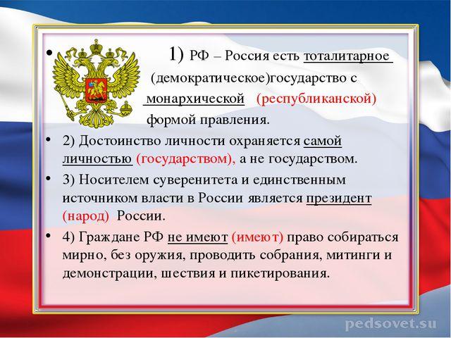 1) РФ – Россия есть тоталитарное (демократическое)государство с монархическо...