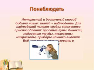 Интересный и доступный способ добычи новых знаний – наблюдение. Для наблюден