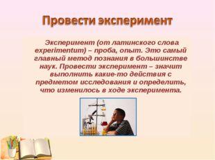 Эксперимент (от латинского слова experimentum) – проба, опыт. Это самый глав