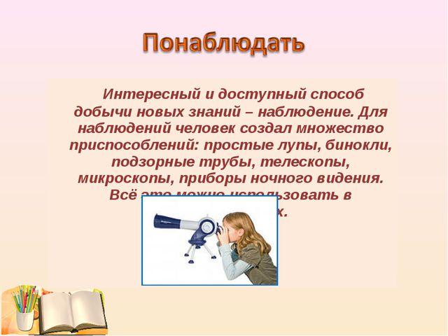 Интересный и доступный способ добычи новых знаний – наблюдение. Для наблюден...