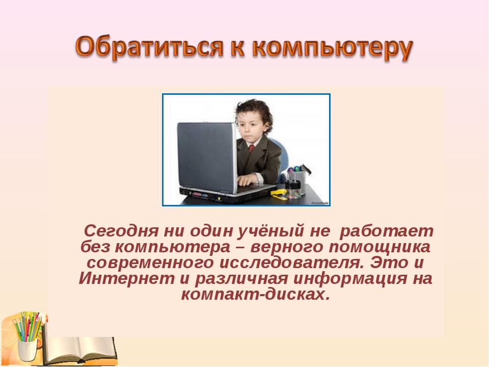 Сегодня ни один учёный не работает без компьютера – верного помощника соврем...