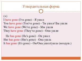 Утвердительная форма (+) Ihave gone(I've gone) - Я ушел Youhave gone(You