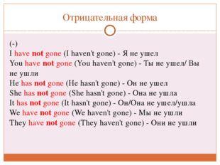 Отрицательная форма (-) Ihave not gone(I haven't gone) - Я не ушел Youhav