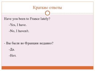 Краткие ответы Haveyou been to France lately? -Yes, Ihave. -No, Ihaven'