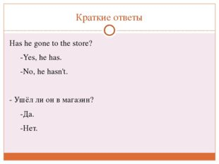Краткие ответы Hashe gone to the store? -Yes, hehas. -No, hehasn't. - Уш