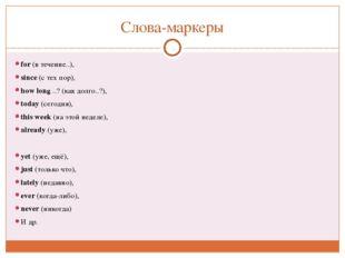 Слова-маркеры for(в течение..), since(с тех пор), how long ..?(как долго