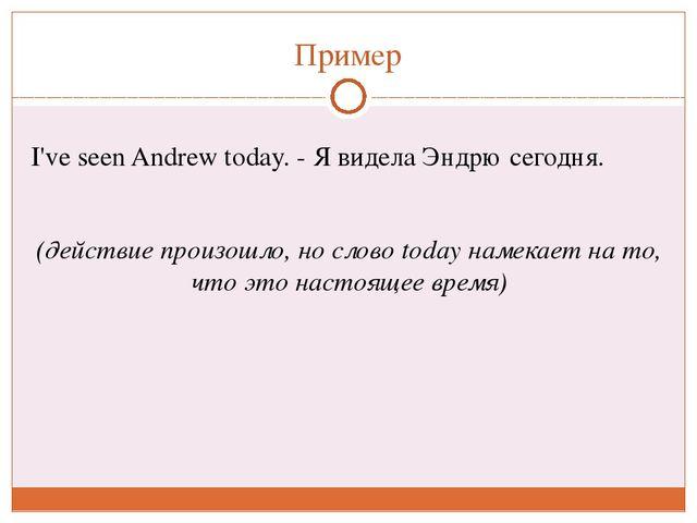 Пример I've seenAndrewtoday. - Я видела Эндрю сегодня. (действие произошло,...