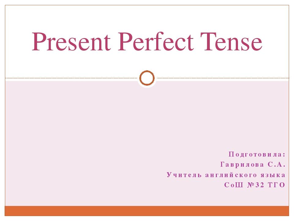Подготовила: Гаврилова С.А. Учитель английского языка СоШ №32 ТГО Present Per...