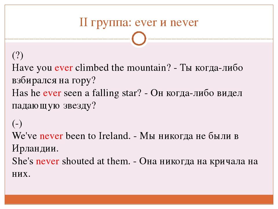 II группа: everиnever (?) Haveyouever climbedthe mountain? - Ты когда-л...
