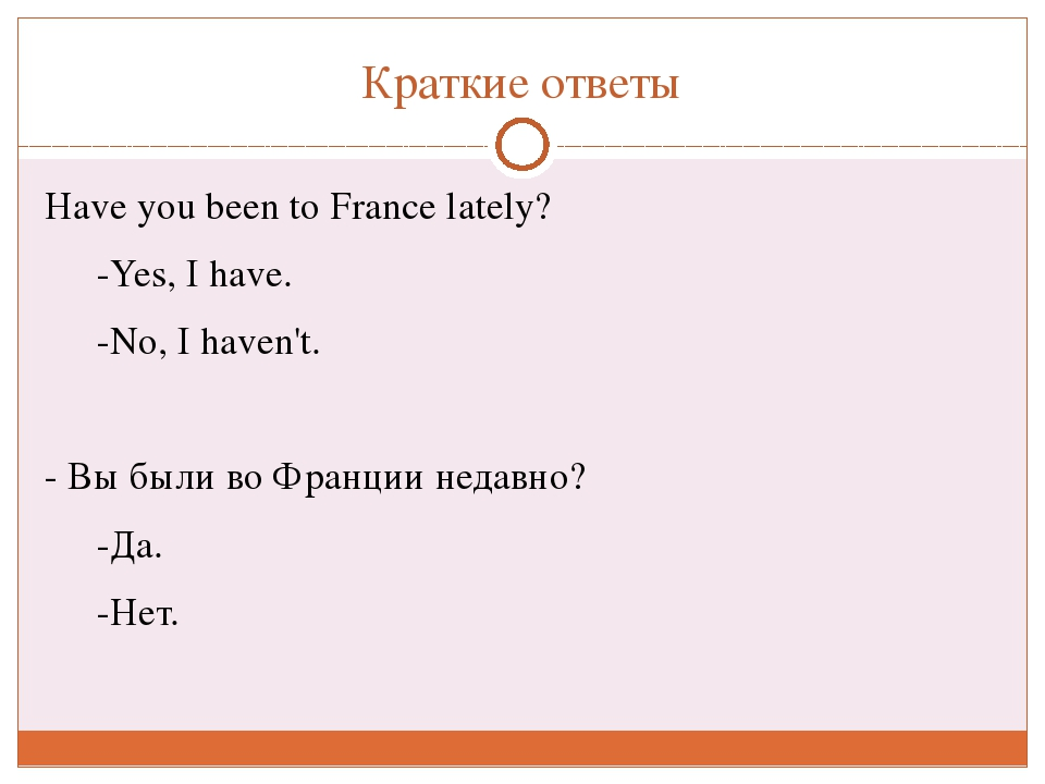 Краткие ответы Haveyou been to France lately? -Yes, Ihave. -No, Ihaven'...