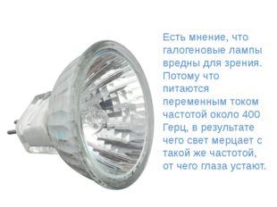 Галоге́нная ла́мпа Есть мнение, что галогеновые лампы вредны для зрения. Пот