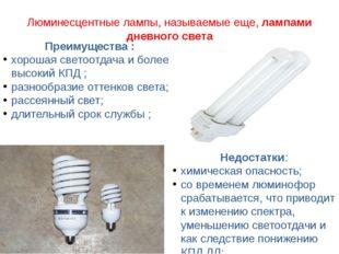 Люминесцентные лампы, называемые еще,лампами дневного света Преимущества : х