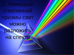 С помощью стеклянной призмы свет можно разложить на спектр