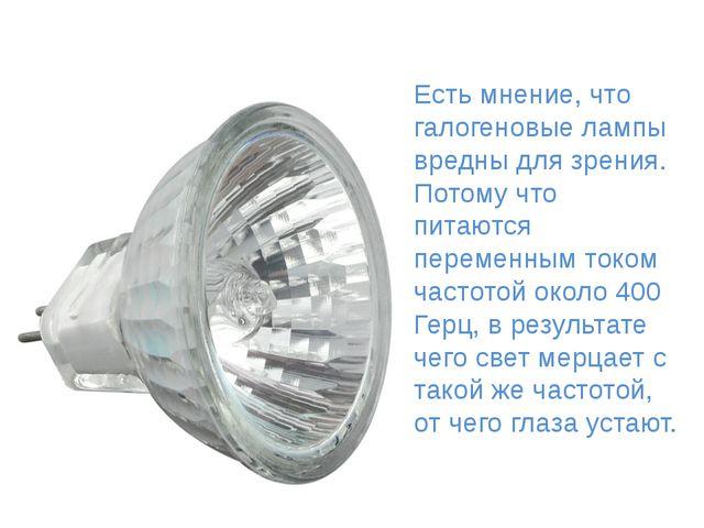 Галоге́нная ла́мпа Есть мнение, что галогеновые лампы вредны для зрения. Пот...