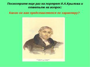 Посмотрите еще раз на портрет И.А.Крылова и ответьте на вопрос: Каким он вам