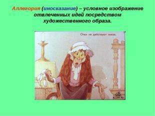 Аллегория (иносказание) – условное изображение отвлеченных идей посредством х