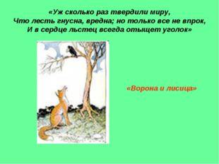 «Уж сколько раз твердили миру, Что лесть гнусна, вредна; но только все не впр