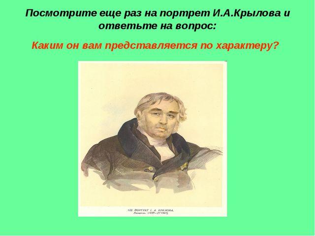 Посмотрите еще раз на портрет И.А.Крылова и ответьте на вопрос: Каким он вам...