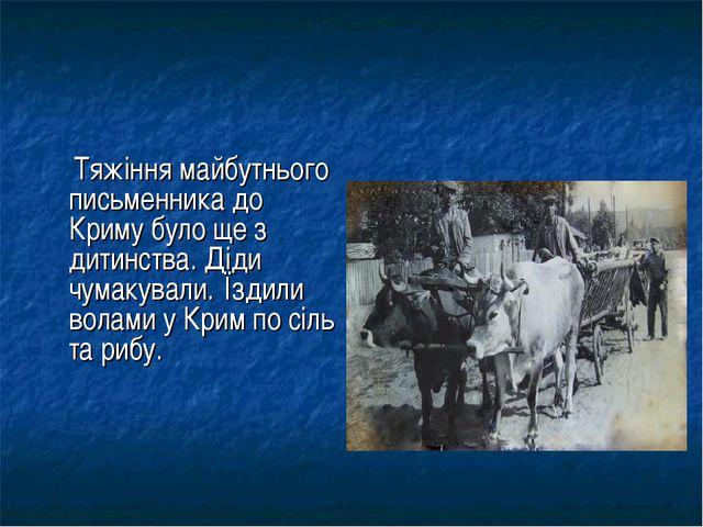 Тяжіння майбутнього письменника до Криму було ще з дитинства. Діди чумакувал...
