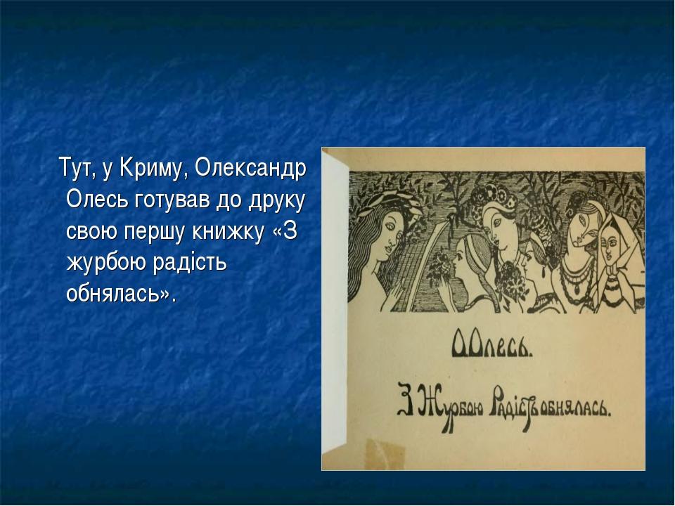 Тут, у Криму, Олександр Олесь готував до друку свою першу книжку «З журбою р...