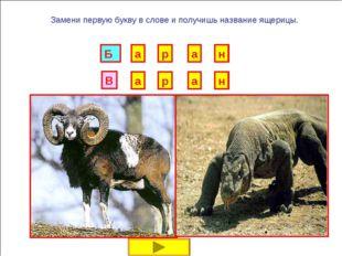 И Б Замени первую букву в слове и получишь название ящерицы. Г Р У Н К А В Д