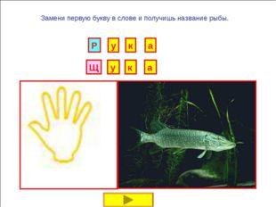 И Б Замени первую букву в слове и получишь название рыбы. Г Р У Н К А В Д Е Ё
