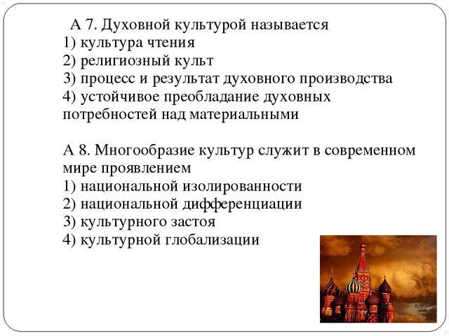 А 7. Духовной культурой называется 1) культура чтения 2) религиозный культ 3...