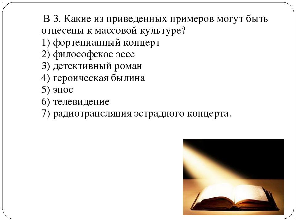 В 3. Какие из приведенных примеров могут быть отнесены к массовой культуре?...