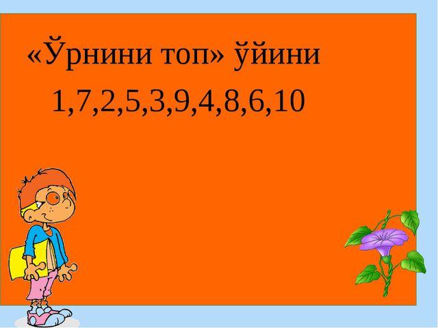 «Ўрнини топ» ўйини 1,7,2,5,3,9,4,8,6,10