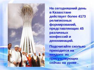 На сегодняшний день в Казахстане действует более 4173 религиозных формировани