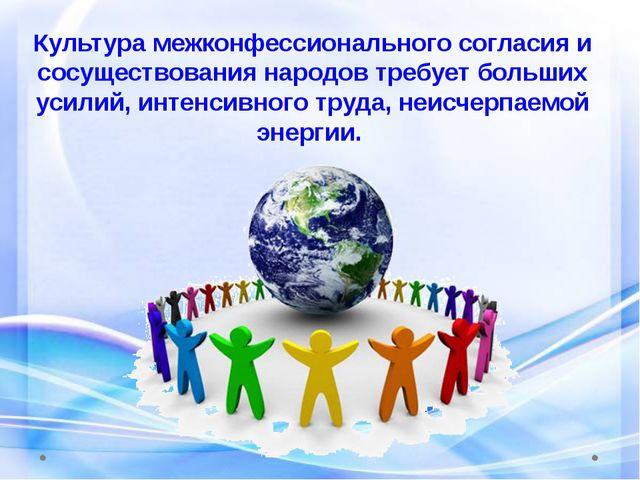 Культура межконфессионального согласия и сосуществования народов требует боль...