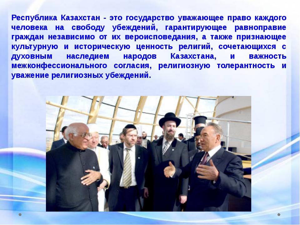 Республика Казахстан - это государство уважающее право каждого человека на св...