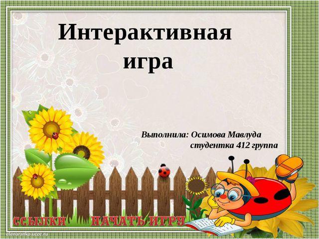 Выполнила: Осимова Мавлуда студентка 412 группа Интерактивная игра