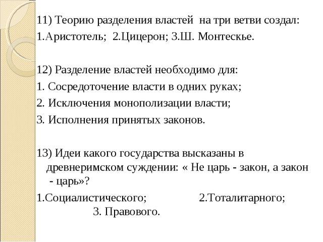 11) Теорию разделения властей на три ветви создал: 1.Аристотель;2.Цицерон;...