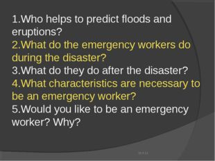 1.Who helps to predict floods and eruptions? 2.What do the emergency workers