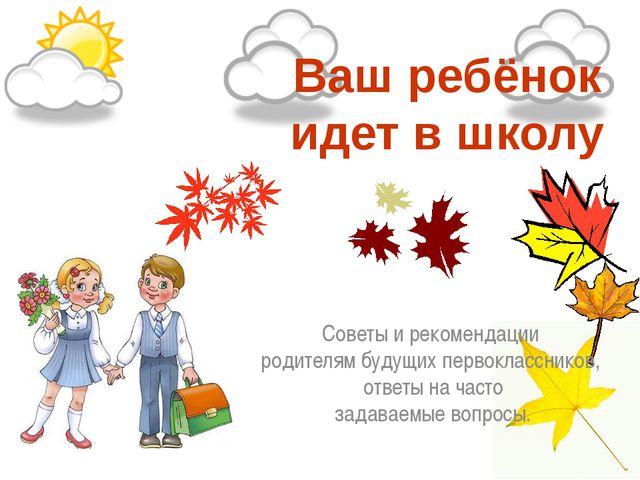 Ваш ребёнок идет в школу Советы и рекомендации  родителям будущих первоклас...