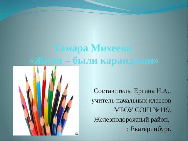 Тамара Михеева «Жили – были карандаши» Составитель: Ергина Н.А., учитель нача...