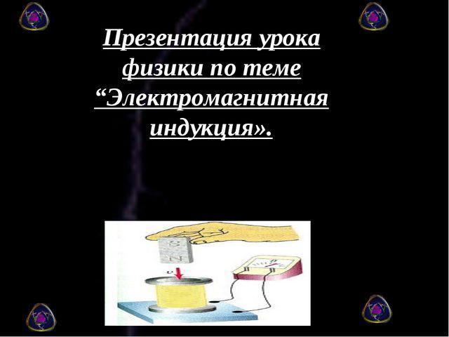 """Презентация урока физики по теме """"Электромагнитная индукция»."""