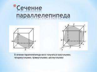 В сечении параллелепипеда могут получиться треугольники, четырехугольники, пр
