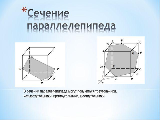 В сечении параллелепипеда могут получиться треугольники, четырехугольники, пр...