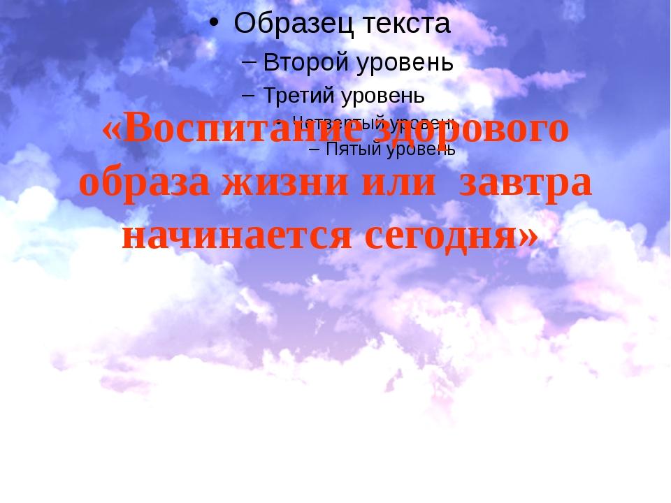 «Воспитание здорового образа жизни или завтра начинается сегодня»