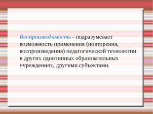 Воспроизводимость - подразумевает возможность применения (повторения, воспро