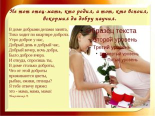 Не тот отец-мать, кто родил, а тот, кто вспоил, вскормил да добру научил. В д