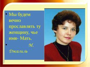Мы будем вечно прославлять ту женщину, чье имя- Мать. М. Джалиль http://aida