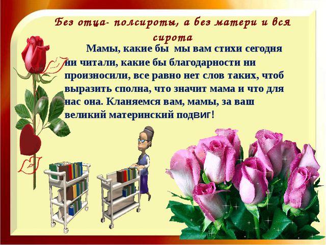 Без отца- полсироты, а без матери и вся сирота Мамы, какие бы мы вам стихи се...