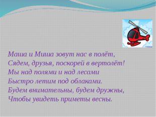 Маша и Миша зовут нас в полёт, Сядем, друзья, поскорей в вертолёт! Мы над пол