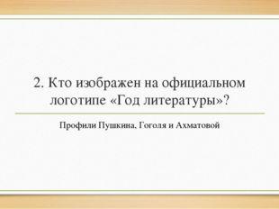 2. Кто изображен на официальном логотипе «Год литературы»? Профили Пушкина, Г