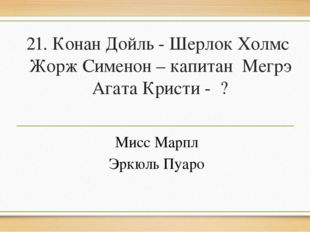 21. Конан Дойль - Шерлок Холмс Жорж Сименон – капитан Мегрэ Агата Кристи - ?