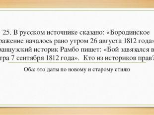 25. В русском источнике сказано: «Бородинское сражение началось рано утром 26